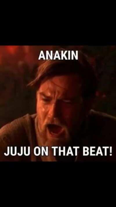 Anakin juju on that beat