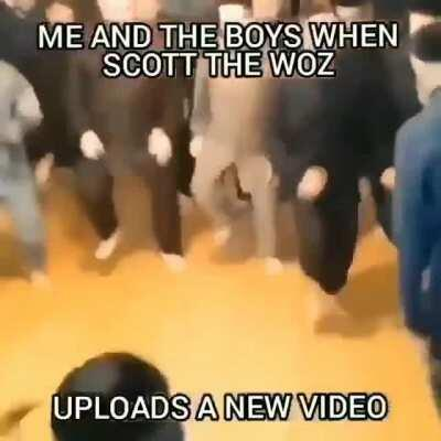 Me and the Boys when Scott the Woz Uploads a New Video