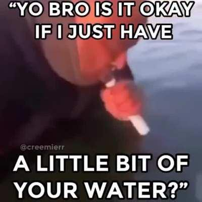 Hes a thirsty man