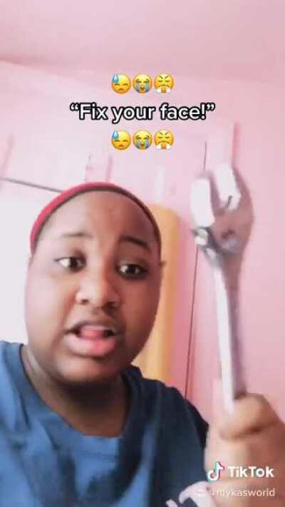 """Fix your face!"""