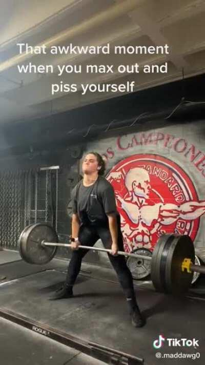 That awkward moment when you max out and piss yourself